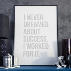I never dreamed about success. i worked for it. - plakat w ramie , wymiary - 20cm x 30cm, ramka - czarna
