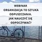 """Webinar """"organizacja to sztuka odpuszczania. jak nauczyć się odpoczywać"""""""