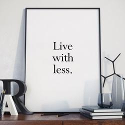 Live with less - plakat minimalistyczny w ramie , wymiary - 50cm x 70cm, wersja - białe napisy + czarne tło, kolor ramki - czarny