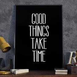 Good things take time - plakat typograficzny w ramie , wymiary - 60cm x 90cm, wersja - białe napisy + czarne tło, kolor ramki - biały