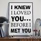 I knew i loved you before i met you - plakat typograficzny , wymiary - 70cm x 100cm, ramka - biała