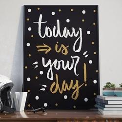 Today is your day - plakat typograficzny , wymiary - 70cm x 100cm, kolor ramki - czarny