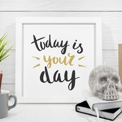 Today is your day - plakat w ramie , wymiary - 20cm x 20cm, kolor ramki - czarny