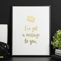 Ive got a message to you. - plakat ze złotym nadrukiem , wymiary - 30cm x 40cm, kolor ramki - biały, kolor nadruku - srebrny