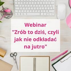"""Webinar """"zrób to dziś, czyli jak nie odkładać na jutro"""""""