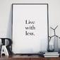 Live with less - plakat minimalistyczny w ramie , wymiary - 60cm x 90cm, wersja - czarne napisy + białe tło, kolor ramki - biały