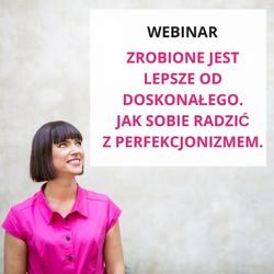 """Webinar """"zrobione jest lepsze od doskonałego. jak sobie radzić z perfekcjonizmem."""""""