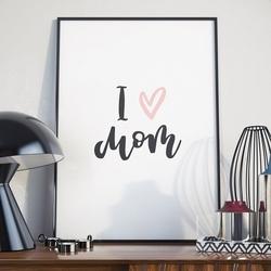 I love mom - plakat dla mamy , wymiary - 30cm x 40cm, kolor ramki - biały