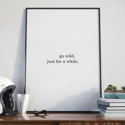 Go wild, just for a while - plakat typograficzny w ramie , wymiary - 60cm x 90cm, wersja - czarne napisy + białe tło, kolor ramki - czarny
