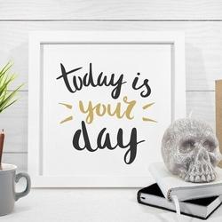 Today is your day - plakat w ramie , wymiary - 40cm x 40cm, kolor ramki - biały