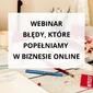 """Webinar """"błędy, które popełniamy w biznesie online"""""""