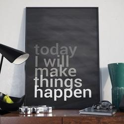Today i will make things happen - plakat typograficzny , wymiary - 50cm x 70cm, ramka - czarna