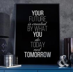 Your future is created by - plakat typograficzny , wymiary - 50cm x 70cm, ramka - czarna