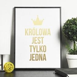 Królowa jest tylko jedna - plakat ze złotym nadrukiem , wymiary - 30cm x 40cm, kolor ramki - biały, kolor nadruku - złoty