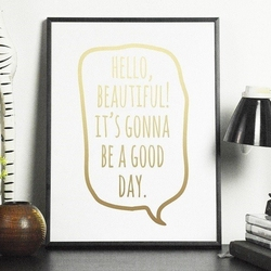 Hello, beautiful its gonna be a good day - plakat , wymiary - 30cm x 40cm, kolor ramki - czarny, kolor nadruku - srebrny