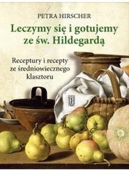 Leczymy się i gotujemy ze św. hildegardą. receptury i recepty ze średniowiecznego klasztoru - petra hirscher