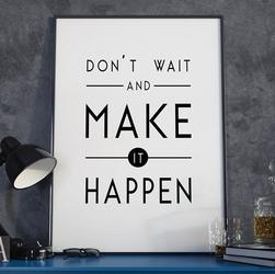 Dont wait and make it happen - plakat w ramie , wymiary - 20cm x 30cm, wersja - czarne napisy + białe tło, kolor ramki - czarny